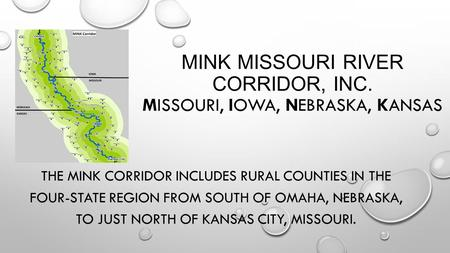 MINK MISSOURI RIVER CORRIDOR, INC. MISSOURI, IOWA, NEBRASKA, KANSAS THE MINK CORRIDOR INCLUDES RURAL COUNTIES IN THE FOUR-STATE REGION FROM SOUTH OF OMAHA,