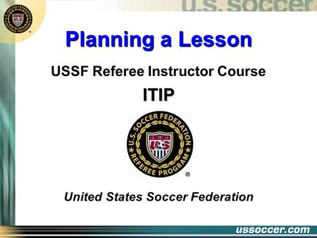 Planning A Lesson USSF Referee Instructor CourseITIP United States Soccer Federation