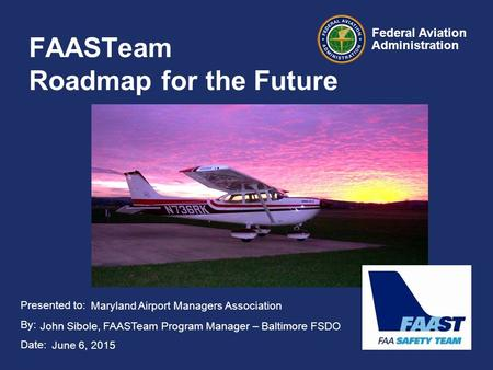 Presented to: By: Date: Federal Aviation Administration FAASTeam Roadmap for the Future Maryland Airport Managers Association John Sibole, FAASTeam Program.