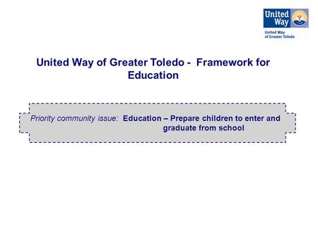 United Way of Greater Toledo - Framework for Education Priority community issue: Education – Prepare children to enter and graduate from school.