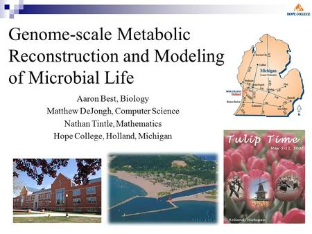 Genome-scale Metabolic Reconstruction and Modeling of Microbial Life Aaron Best, Biology Matthew DeJongh, Computer Science Nathan Tintle, Mathematics Hope.