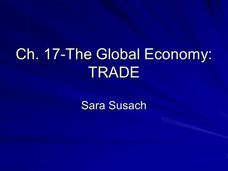 Ch. 17-The Global Economy: TRADE Sara Susach. IMPORTANCE OF INTERNATIONAL TRADE It is part of our everyday life. Many of the products we consume (food,