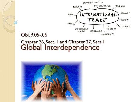 Global Interdependence Obj. 9.05-.06 Chapter 26, Sect. 1 and Chapter 27, Sect.1.