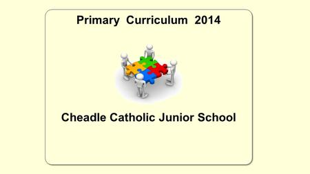 Primary Curriculum 2014 Cheadle Catholic Junior School Primary Curriculum 2014 Cheadle Catholic Junior School.