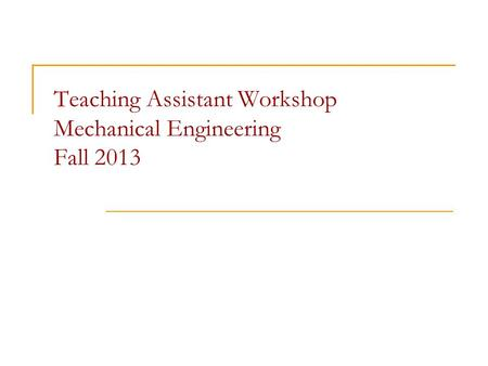 Teaching Assistant Workshop Mechanical Engineering Fall 2013.