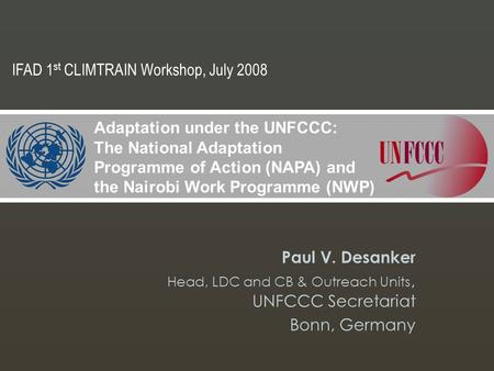 Paul V. Desanker Head, LDC and CB & Outreach Units, UNFCCC Secretariat Bonn, Germany Adaptation under the UNFCCC: The National Adaptation Programme of.