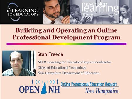 Building and Operating an Online Professional Development Program Stan Freeda NH e- Learning for Educators Project Coordinator Office of Educational Technology.