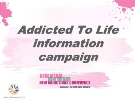 Addicted To Life information campaign. The project in brief Source of funding: DG Justice, Drug Prevention and Information Program 2007- 2013 Target groups: