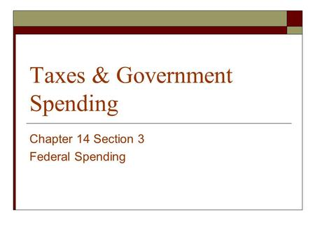 Taxes & Government Spending Chapter 14 Section 3 Federal Spending.