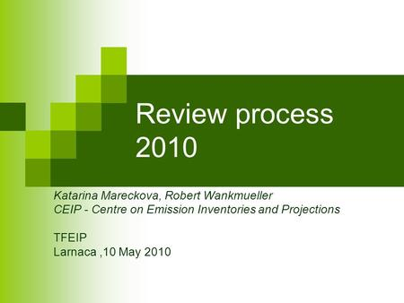 Review process 2010 Katarina Mareckova, Robert Wankmueller CEIP - Centre on Emission Inventories and Projections TFEIP Larnaca,10 May 2010.