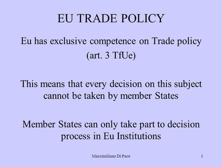 Massimiliano Di Pace1 EU TRADE POLICY Eu has exclusive competence on Trade policy (art. 3 TfUe) This means that every decision on this subject cannot be.