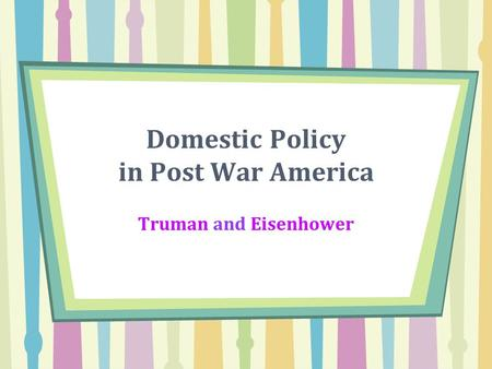 Domestic Policy in Post War America Truman and Eisenhower.