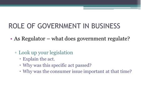 ROLE OF GOVERNMENT IN BUSINESS As Regulator – what does government regulate? ▫Look up your legislation  Explain the act.  Why was this specific act passed?