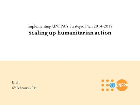 Implementing UNFPA's Strategic Plan 2014-2017 Scaling up humanitarian action Draft 6 th February 2014.