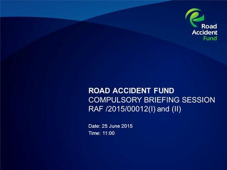 ROAD ACCIDENT FUND COMPULSORY BRIEFING SESSION RAF /2015/00012(I) and (II) Date: 25 June 2015 Time: 11:00.
