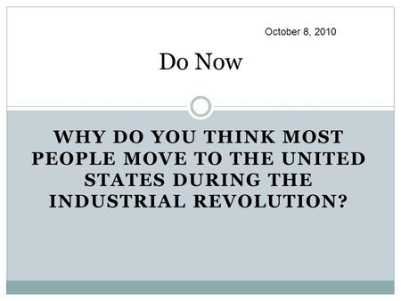 Do Now WHY DO YOU THINK MOST PEOPLE MOVE TO THE UNITED STATES DURING THE INDUSTRIAL REVOLUTION? October 8, 2010.