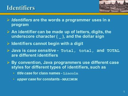 1 Identifiers  Identifiers are the words a programmer uses in a program  An identifier can be made up of letters, digits, the underscore character (