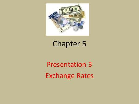 Chapter 5 Presentation 3 Exchange Rates. Exchange Rate The rate at which the currency of one country can be exchanged for the currency of another