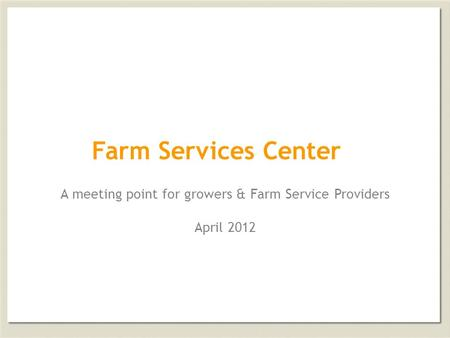 Farm Services Center A meeting point for growers & Farm Service Providers April 2012.