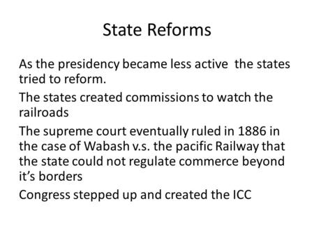 State Reforms As the presidency became less active the states tried to reform. The states created commissions to watch the railroads The supreme court.