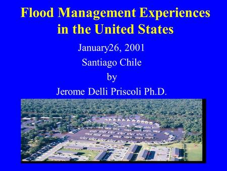 Flood Management Experiences in the United States January26, 2001 Santiago Chile by Jerome Delli Priscoli Ph.D.