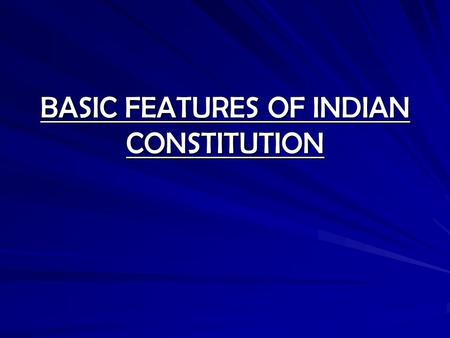 BASIC FEATURES OF INDIAN CONSTITUTION
