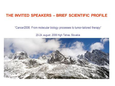 """Cancer2006: From molecular biology processes to tumor-tailored <strong>therapy</strong>"" 20-24, august, 2006 High Tatras, Slovakia THE INVITED SPEAKERS – BRIEF SCIENTIFIC."