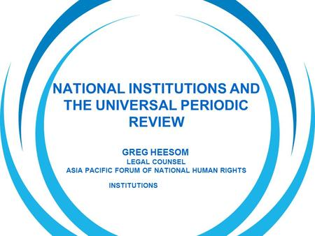 NATIONAL INSTITUTIONS AND THE UNIVERSAL PERIODIC REVIEW GREG HEESOM LEGAL COUNSEL ASIA PACIFIC FORUM OF NATIONAL HUMAN RIGHTS INSTITUTIONS.
