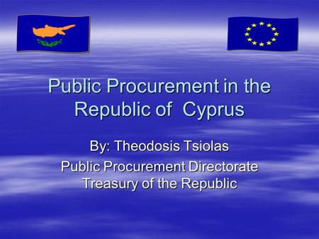 Public Procurement in the Republic of Cyprus By: Theodosis Tsiolas Public Procurement Directorate Treasury of the Republic.
