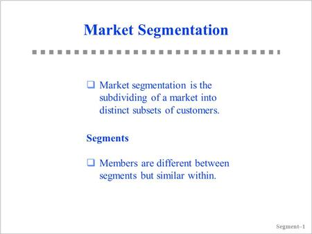 Segment–1 Market Segmentation  Market segmentation is the subdividing <strong>of</strong> a market into distinct subsets <strong>of</strong> customers. Segments  Members are different.