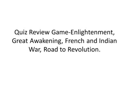 Quiz Review Game-Enlightenment, Great Awakening, French and Indian War, Road to Revolution.