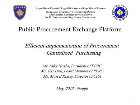 Public Procurement Exchange Platform Efficient implementation of Procurement - Centralized Purchasing Mr. Safet Hoxha, President of PPRC Mr. Ilaz Duli,