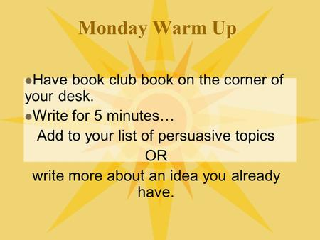 Monday Warm Up Have book club book on the corner of your desk. Write for 5 minutes… Add to your list of persuasive topics OR write more about an idea you.
