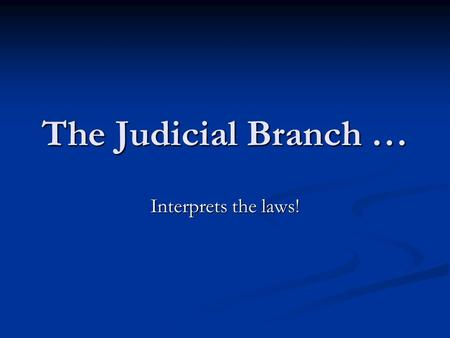 The Judicial Branch … Interprets the laws!. Courts Apply laws to specific situations Apply laws to specific situations.