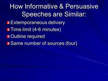 How Informative & Persuasive Speeches are Similar: Extemporaneous delivery Time limit (4-6 minutes) Outline required Same number of sources (four)