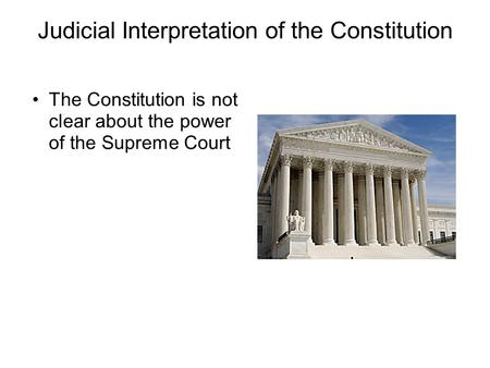Judicial Interpretation of the Constitution The Constitution is not clear about the power of the Supreme Court.