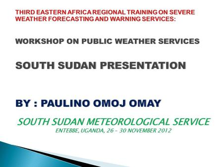 THIRD Eastern Africa Regional Training on Severe Weather Forecasting and Warning Services: Workshop on Public Weather Services SOUTH SUDAN PRESENTATION.