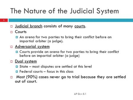 The Nature of the Judicial System  Judicial branch consists of many courts.  Courts  An arena for two parties to bring their conflict before an impartial.
