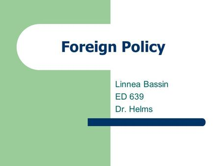 Foreign Policy Linnea Bassin ED 639 Dr. Helms. Unit Foreign Policy and National Defense Senior Government Chapter 17 Section 1.