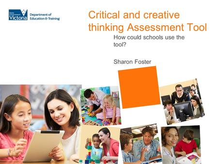 Critical and creative thinking Assessment Tool How could schools use the tool? Sharon Foster.