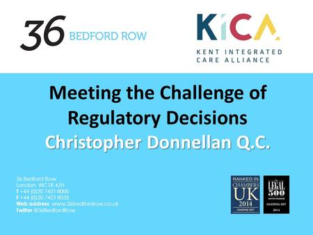 Christopher Donnellan Q.C. Meeting the Challenge of Regulatory Decisions Christopher Donnellan Q.C. 36 Bedford Row London WC1R 4JH T +44 (0)20 7421 8000.