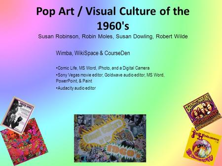 Pop Art / Visual Culture of the 1960's Susan Robinson, Robin Moles, Susan Dowling, Robert Wilde Wimba, WikiSpace & CourseDen Comic Life, MS Word, iPhoto,