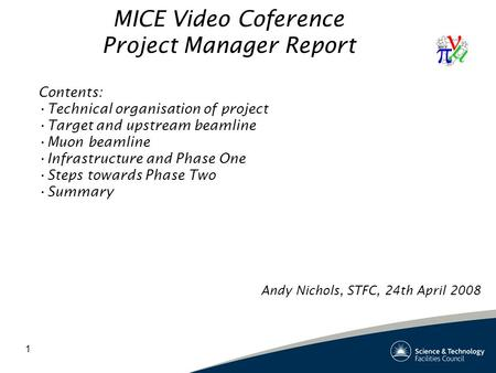1 MICE Video Coference Project Manager Report Contents: Technical organisation of project Target and upstream beamline Muon beamline Infrastructure and.