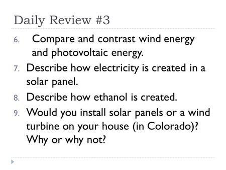Daily Review #3 6. Compare and contrast wind energy and photovoltaic energy. 7. Describe how electricity is created in a solar panel. 8. Describe how ethanol.