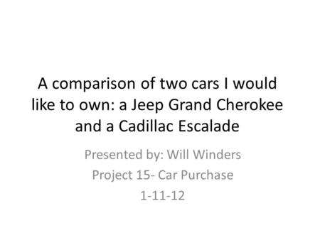 A comparison of two cars I would like to own: a Jeep Grand Cherokee and a Cadillac Escalade Presented by: Will Winders Project 15- Car Purchase 1-11-12.