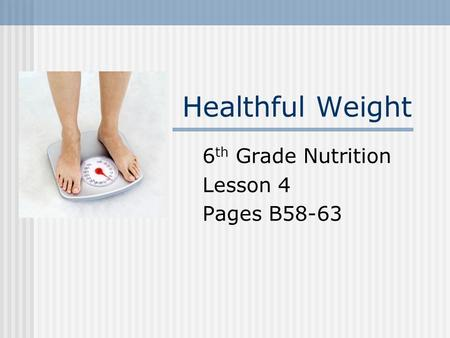 Healthful Weight 6 th Grade Nutrition Lesson 4 Pages B58-63.