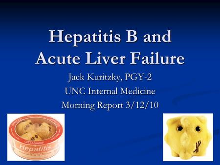 Hepatitis B and Acute Liver Failure Jack Kuritzky, PGY-2 UNC Internal Medicine Morning Report 3/12/10.