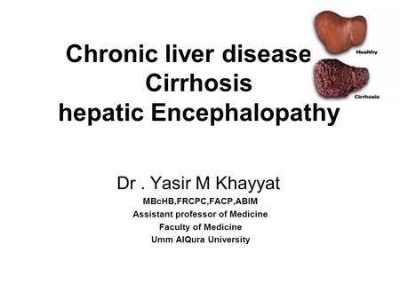 Chronic liver disease Cirrhosis hepatic Encephalopathy Dr. Yasir M Khayyat MBcHB,FRCPC,FACP,ABIM Assistant professor of Medicine Faculty of Medicine Umm.