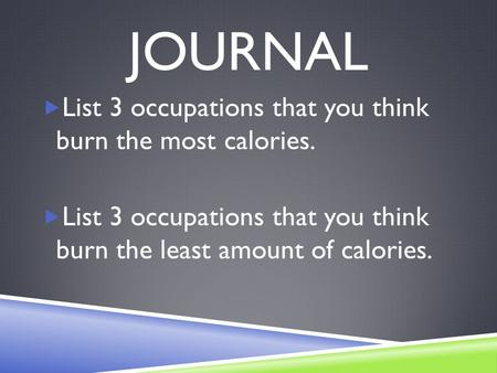 JOURNAL  List 3 occupations that you think burn the most calories.  List 3 occupations that you think burn the least amount of calories.
