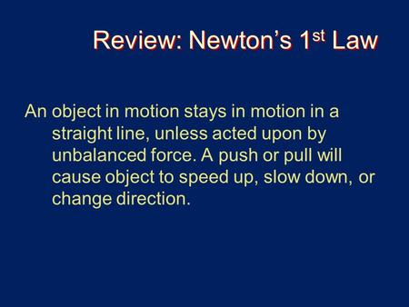 Review: Newton's 1 st Law An object in motion stays in motion in a straight line, unless acted upon by unbalanced force. A push or pull will cause object.